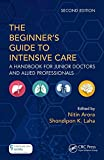 The Beginners Guide to Intensive Care: A Handbook for Junior Doctors and Allied Professionals