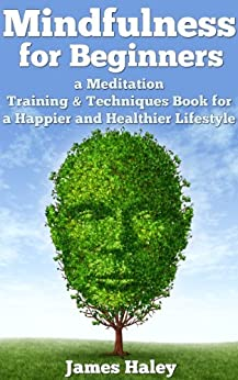 Mindfulness for Beginners: a Meditation Training & Techniques Book for a Healthier and Happier Lifestyle by [Haley, James]