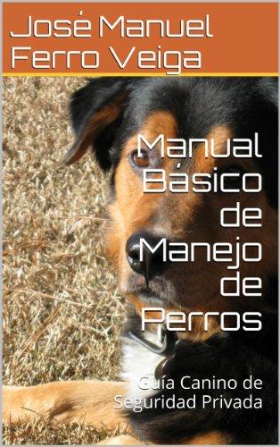 Manual Básico de Manejo de Perros: Guía Canino de Seguridad Privada por José Manuel Ferro Veiga