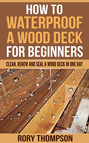How to Waterproof a Wood Deck For Beginners: Clean, Renew and Seal ...