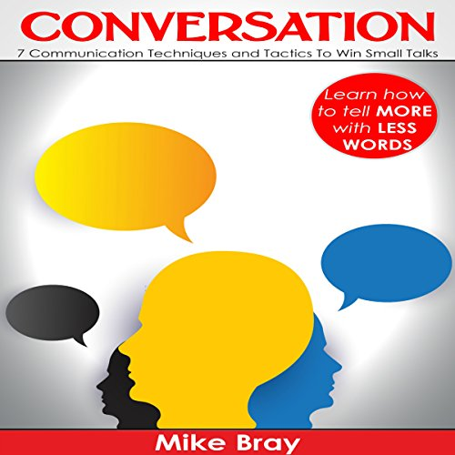 Conversation: 7 Communciation Techniques and Tactics to Win Small Talks