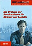 Die Prüfung der Fachkaufleute für Einkauf und Logistik (Prüfungsbücher für Fachwirte und Fachkaufleute)