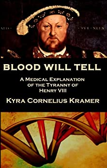 Blood Will Tell: A Medical Explanation of the Tyranny of Henry VIII by [Kramer, Kyra Cornelius]