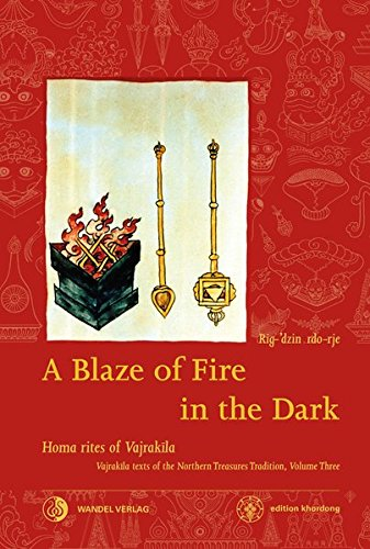 A Blaze of Fire in the Dark: Homa rituals for the fulfilment of vows and the performance of deeds of great benefit Vajrakila Texts of the Northern ... Treasures Tradition / edition khordong)