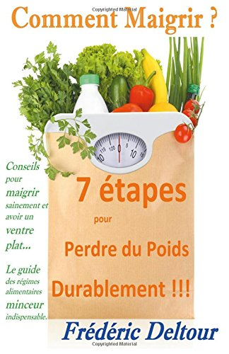 Comment Maigrir ? 7 tapes pour Perdre du Poids Durablement !!!: Conseils pour maigrir sainement et avoir un ventre plat...  Le guide des rgimes alimentaires minceur indispensable.