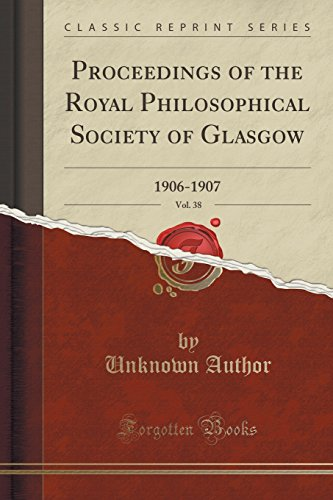 Proceedings of the Royal Philosophical Society of Glasgow, Vol. 38: 1906-1907 (Classic Reprint)