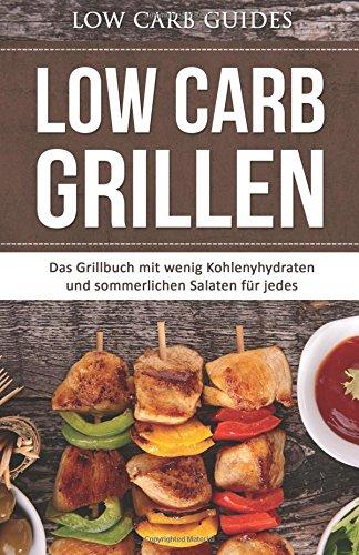 Low Carb Grillen: Das Grillbuch mit wenig Kohlenyhydraten und sommerlichen Salaten für jedes Barbeque. (Abnehmen mit Low Carb, Low Carb Vegan, Low Low Carb Kochbuch, Low Carb Backbuch,)
