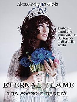 Eternal flame: Tra sogno e realtà di [La Gioia, Alessandra]