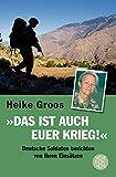 Das ist auch euer Krieg!: Deutsche Soldaten berichten von ihren Einsätzen - Heike Groos
