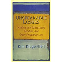 Unspeakable Losses: Healing from Miscarriage, Abortion, and Other Pregnancy Loss