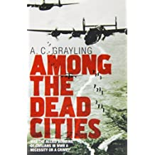 Among the Dead Cities: Was the Allied Bombing of Civilians in WWII a Necessity or a Crime? by A. C. Grayling (2006-02-20)