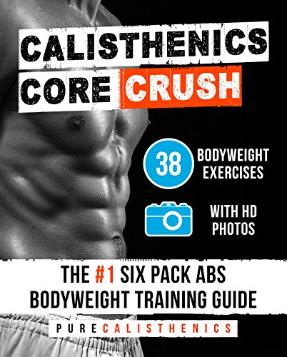 Calisthenics: Core CRUSH: 38 Bodyweight Exercises | The #1 Six Pack Bodyweight Training Guide (English Edition)