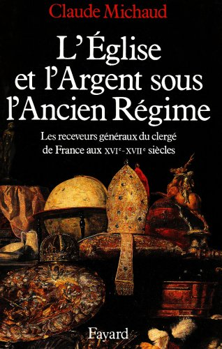 L'Eglise et l'argent sous l'Ancien Régime. : Les receveurs généraux du clergé de France aux XVIe-XVIIe siècles