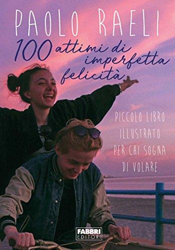 100 attimi di imperfetta felicità. Piccolo libro illustrato per chi sogna di volare. Ediz. illustrata por Paolo Raeli