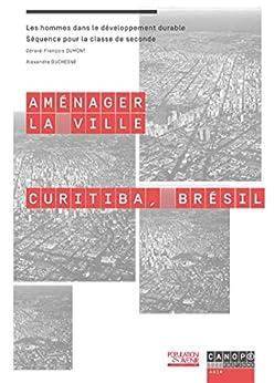 Aménager la ville: Curitiba, Brésil (classe de 2nde) par [DUMONT, Gérard-François, DUCHESNE, Alexandre]