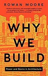 Why We Build: Power and Desire in Architecture by Rowan Moore (2014-09-25)