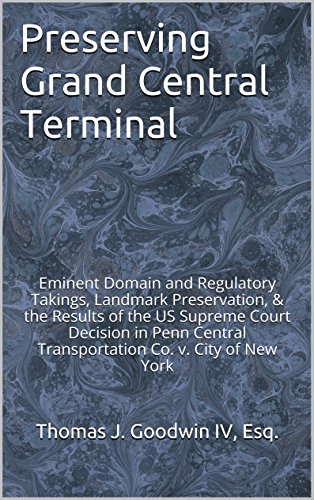 Preserving Grand Central Terminal: Eminent Domain and Regulatory Takings, Landmark Preservation, & the Results of the US Supreme Court Decision in Penn ... Co. v. City of New York (English Edition) -
