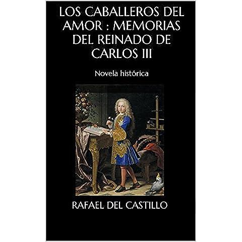 Los caballeros del amor : memorias del reinado de Carlos III: Novela histórica