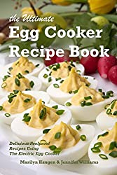 The Ultimate Egg Cooker Recipe Book: Delicious Foolproof Recipes Using Your Electric Egg Cooker