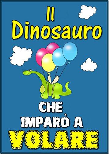 Libri per bambini : Il Dinosauro Che Imparò a Volare (Children's book in Italian, storie della buonanotte per bambini)