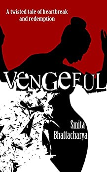 Vengeful: A twisted tale of heartbreak and redemption by [Bhattacharya, Smita]