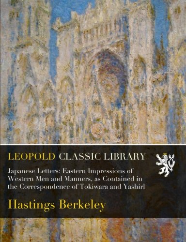 Japanese Letters: Eastern Impressions of Western Men and Manners, as Contained in the Correspondence of Tokiwara and Yashirl por Hastings Berkeley