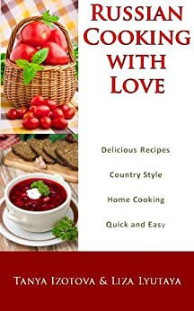 Russian Cooking with Love - Country Style Home Cooking: Quick and Easy Russian Recipes (English Edition) di [Izotova, Tanya, Lyutaya, Liza, Ellerbe, Tom]