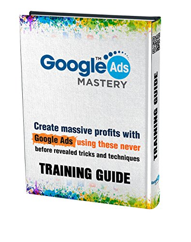 Google Ads Mastery - Training Guide 2017 - 2018: Create Masive Profits With Google Ads Using These Never Before Revealed Tricks And Techniques (English Edition)