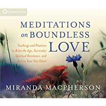 Meditations on Boundless Love: Teachings and Practices to Relax the Ego, Surrender Spiritual Resistance, and Rest in Your Vast Heart