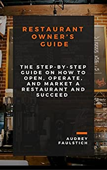 Restaurant Owner's Guide: The Step-by-Step Guide on How to Open, Operate, Market a Restaurant and Succeed (English Edition) par [Faulstich, Audrey]