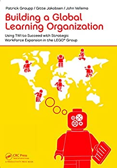 Building a Global Learning Organization: Using TWI to Succeed with Strategic Workforce Expansion in the LEGO Group von [Graupp, Patrick, Jakobsen, Gitte, Vellema, John]