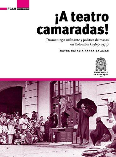 Descargar Libro ¡A Teatro Camaradas!: Dramaturgia militante y política de masas en Colombia (1965-1975) (Investigación) de Mayra Natalia Parra Salazar