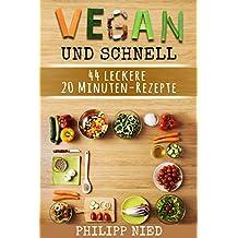 Vegan und schnell: 44 leckere vegane Gourmet-Rezepte in unter 20 Minuten: Inkl. 12 Schritte Plan zum Zeitsparen (20 Minuten Rezepte, Vegane Blitzrezepte, Vegan für Faule)