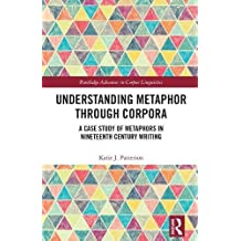 Understanding Metaphor through Corpora: A Case Study of Metaphors in Nineteenth Century Writing (Routledge Advances in Corpus Linguistics)