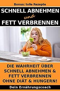 Schnell Abnehmen und Fett verbrennen: Die Wahrheit über schnell abnehmen & Fett verbrennen ohne Diät & hungern! (German Edition) by [Ernährungscoach, Dein]