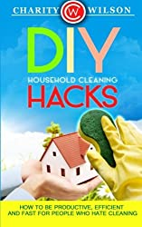 DIY Household Cleaning Hacks: How To Be Productive, Effiecient And Fast For People Who Hate Cleaning by Charity Wilson (2015-03-01)
