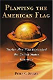 Planting the American Flag: Twelve Men Who Expanded the United States Overseas