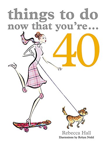 Things to Do Now That You're 40  A 256 page paperback by Rebecca Hall that will teach the reader how to seize the day and have a mid-life adventure instead of a crisis!