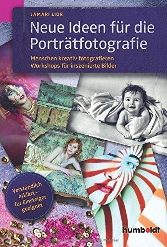 Neue Ideen für die Porträtfotografie: Menschen kreativ fotografieren. Workshops für inszenierte Fotografie. Verständlich erklärt - für Einsteiger geeignet.