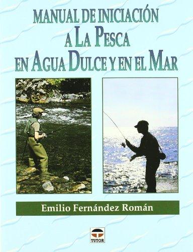 Manual de Iniciación a Pesca En Agua Dulce y Mar por Emilio Fernández Román