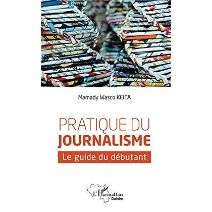 Pratique du journalisme: Le guide du débutant (Harmattan Guinée)