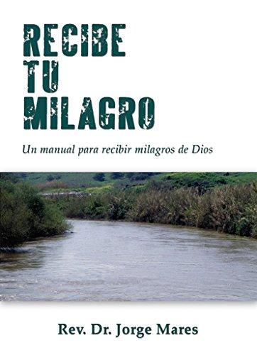 Recibe Tu Milagro: Un Manual Para Recibir Milagros de Dios por Jorge Mares