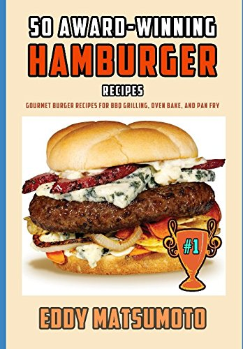 50 Award-Winning Hamburger Recipes: Gourmet Burger Recipes for BBQ Grilling, Oven Bake, and Pan Fry