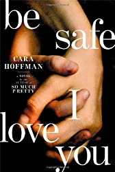 Be Safe I Love You: A Novel by Cara Hoffman (April 01,2014)