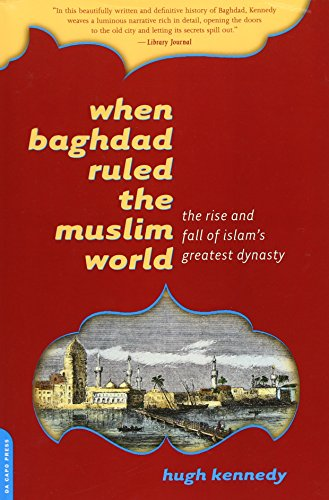 When Baghdad Ruled the Muslim World: The Rise and Fall of Islam's Greatest Dynasty