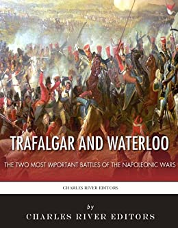 Trafalgar and Waterloo: The Two Most Important Battles of the Napoleonic Wars (English Edition) von [Charles River Editors]