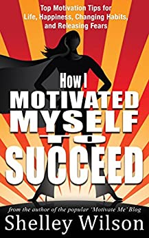 How I Motivated Myself To Succeed: Top Motivation Tips for Life, Happiness, Changing Habits, and Releasing Fears from the author of the popular Motivate ... (How I Changed My Life In A Year Book 2) by [Wilson, Shelley]