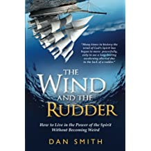 The Wind and the Rudder: How to Live in the Power of the Spirit Without Becoming Weird