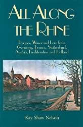 All Along the Rhine: Recipes, Wine and Lore from Germany, France, Switzerland, Austria, Liechtenstein and Holland by Kay Shaw Nelson (2000-11-01)