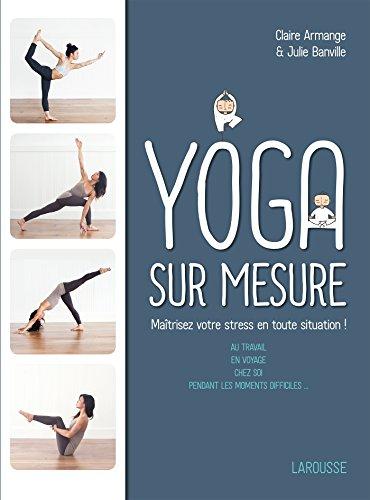 Le Yoga sur mesure : Matrisez votre stress en toute situation !